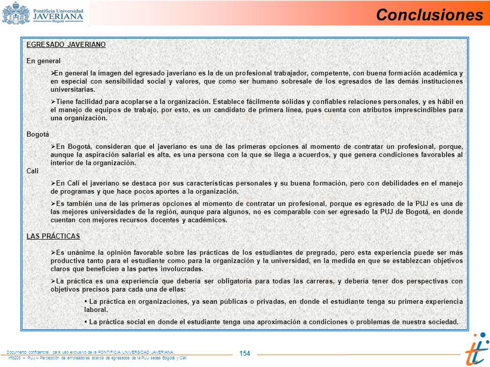 Info203 – PUJ – Percepción de empleadores acerca de egresados de la PUJ sedes Bogotá y Cali Documento confidencial, para uso exclusivo de la PONTIFICIA UNIVERSIDAD JAVERIANA 154 Conclusiones EGRESADO JAVERIANO En general En general la imagen del egresado javeriano es la de un profesional trabajador, competente, con buena formación académica y en especial con sensibilidad social y valores, que como ser humano sobresale de los egresados de las demás instituciones universitarias.