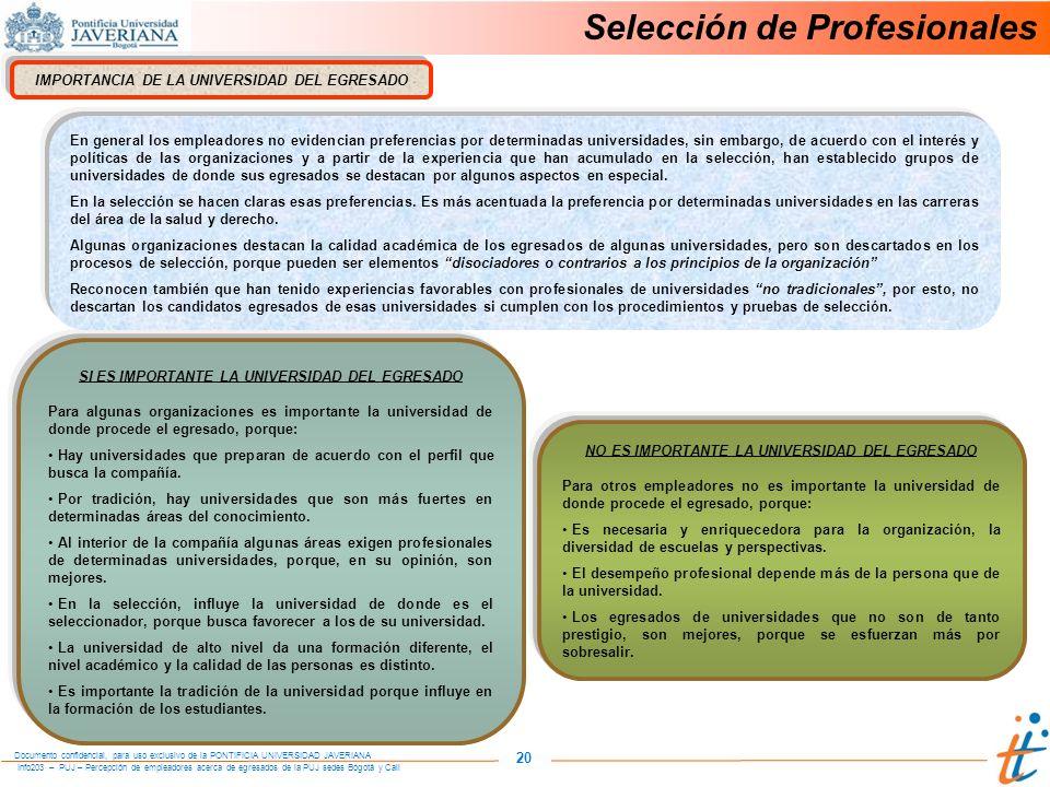 Info203 – PUJ – Percepción de empleadores acerca de egresados de la PUJ sedes Bogotá y Cali Documento confidencial, para uso exclusivo de la PONTIFICIA UNIVERSIDAD JAVERIANA 20 IMPORTANCIA DE LA UNIVERSIDAD DEL EGRESADO SI ES IMPORTANTE LA UNIVERSIDAD DEL EGRESADO Para algunas organizaciones es importante la universidad de donde procede el egresado, porque: Hay universidades que preparan de acuerdo con el perfil que busca la compañía.