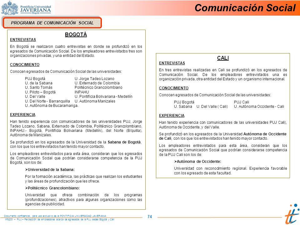 Info203 – PUJ – Percepción de empleadores acerca de egresados de la PUJ sedes Bogotá y Cali Documento confidencial, para uso exclusivo de la PONTIFICIA UNIVERSIDAD JAVERIANA 74 Comunicación Social PROGRAMA DE COMUNICACIÓN SOCIAL BOGOTÁ ENTREVISTAS En Bogotá se realizaron cuatro entrevistas en donde se profundizó en los egresados de Comunicación Social.
