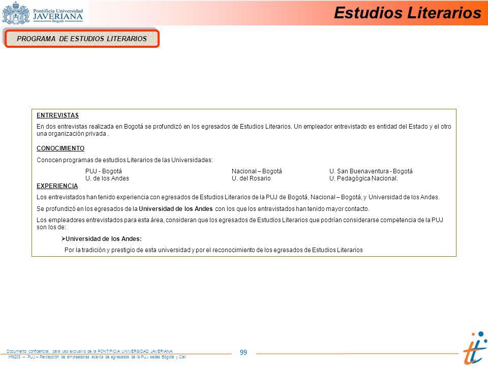 Info203 – PUJ – Percepción de empleadores acerca de egresados de la PUJ sedes Bogotá y Cali Documento confidencial, para uso exclusivo de la PONTIFICIA UNIVERSIDAD JAVERIANA 99 PROGRAMA DE ESTUDIOS LITERARIOS ENTREVISTAS En dos entrevistas realizada en Bogotá se profundizó en los egresados de Estudios Literarios.