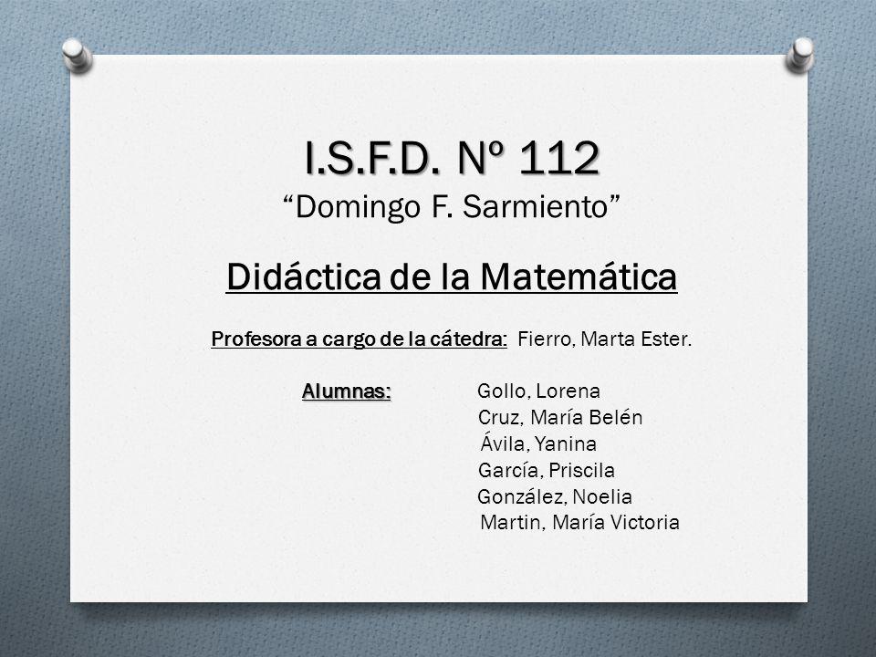 I.S.F.D. Nº 112 Domingo F. Sarmiento Didáctica de la Matemática Profesora a cargo de la cátedra: Fierro, Marta Ester. Alumnas: Alumnas: Gollo, Lorena