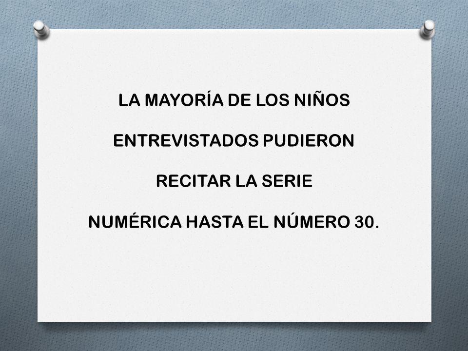 LA MAYORÍA DE LOS NIÑOS ENTREVISTADOS PUDIERON RECITAR LA SERIE NUMÉRICA HASTA EL NÚMERO 30.
