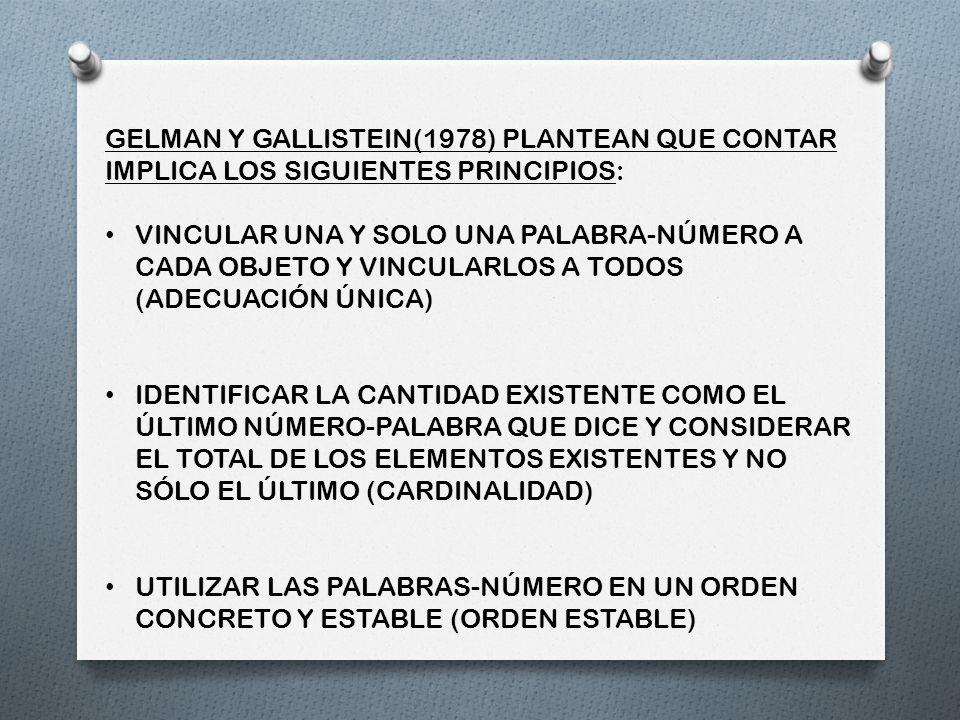 GELMAN Y GALLISTEIN(1978) PLANTEAN QUE CONTAR IMPLICA LOS SIGUIENTES PRINCIPIOS: VINCULAR UNA Y SOLO UNA PALABRA-NÚMERO A CADA OBJETO Y VINCULARLOS A