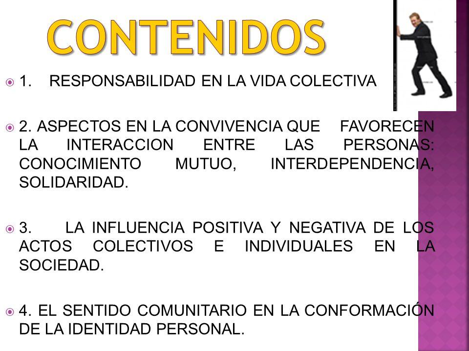 1. RESPONSABILIDAD EN LA VIDA COLECTIVA 2. ASPECTOS EN LA CONVIVENCIA QUE FAVORECEN LA INTERACCION ENTRE LAS PERSONAS: CONOCIMIENTO MUTUO, INTERDEPEND