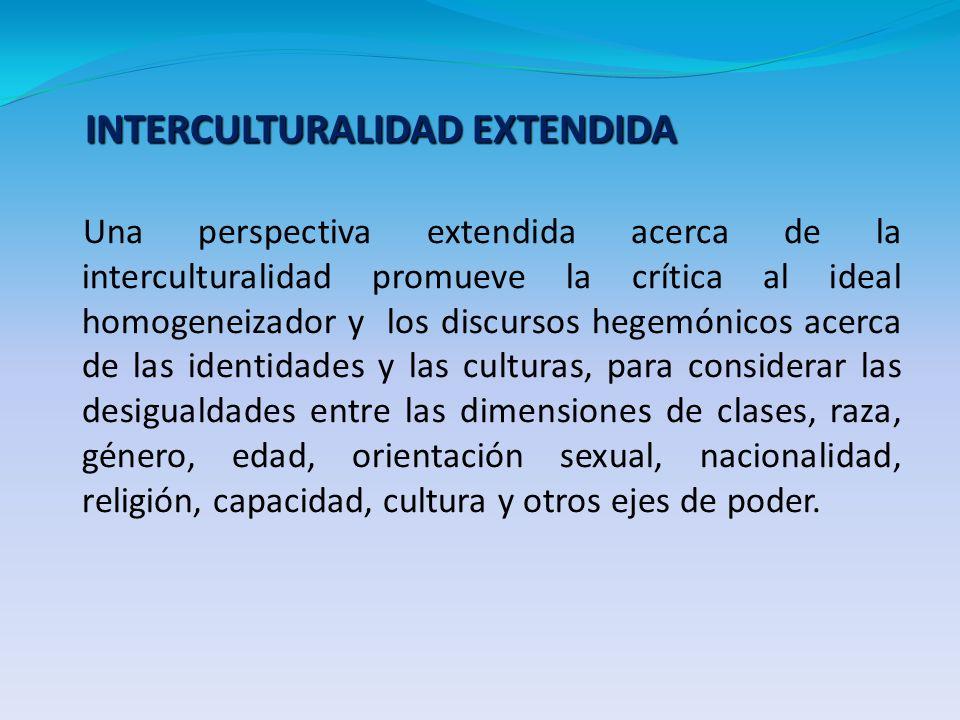 Una perspectiva extendida acerca de la interculturalidad promueve la crítica al ideal homogeneizador y los discursos hegemónicos acerca de las identid