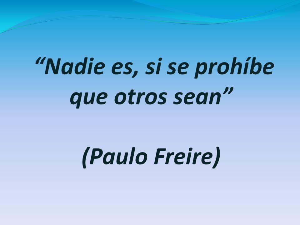 Nadie es, si se prohíbe que otros sean (Paulo Freire)
