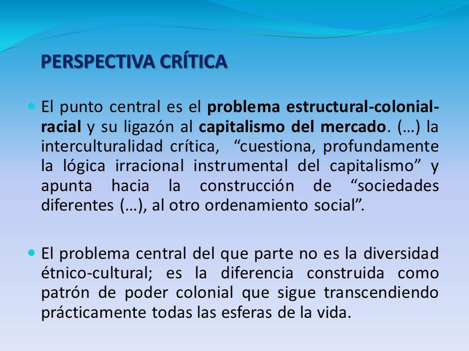 PERSPECTIVA CRÍTICA El punto central es el problema estructural-colonial- racial y su ligazón al capitalismo del mercado. (…) la interculturalidad crí