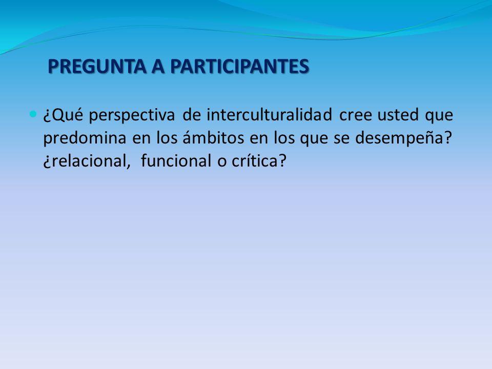 ¿Qué perspectiva de interculturalidad cree usted que predomina en los ámbitos en los que se desempeña? ¿relacional, funcional o crítica? PREGUNTA A PA