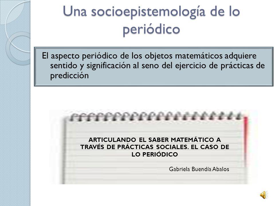 1. Proponiendo epistemologías de prácticas sociales La socioepistemología desarrolla estrategias de investigación a fin de dar cuenta de las circunsta