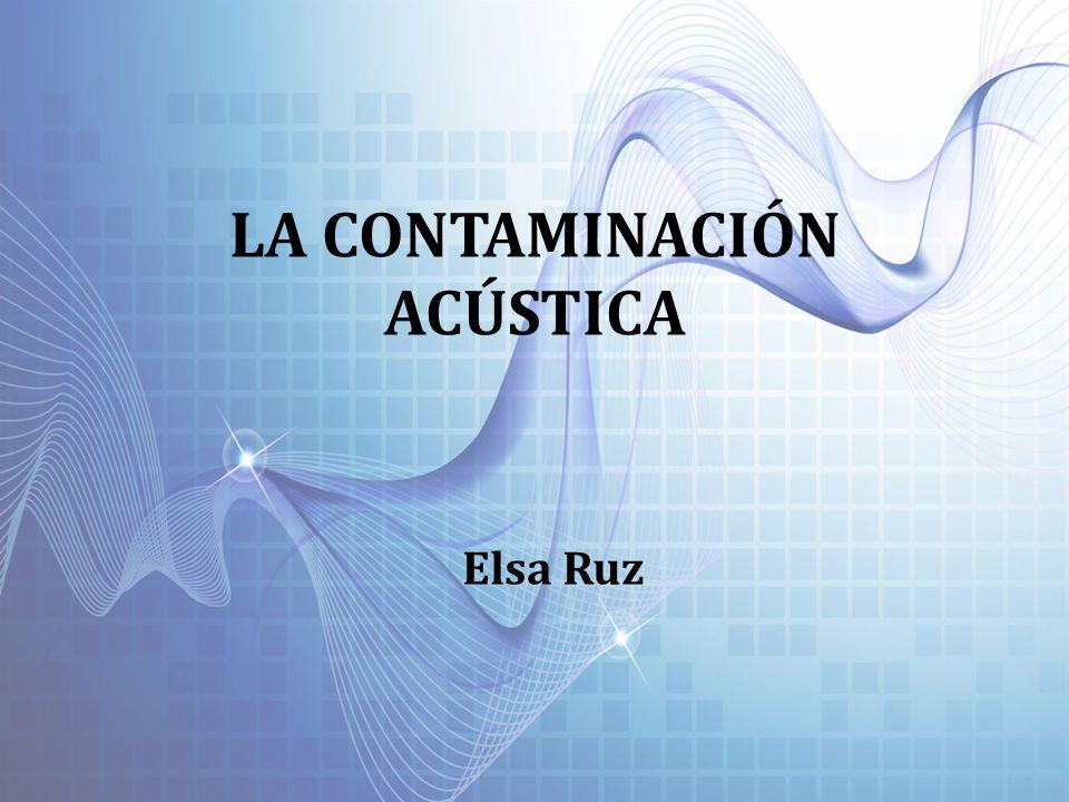 LA CONTAMINACIÓN ACÚSTICA Elsa Ruz