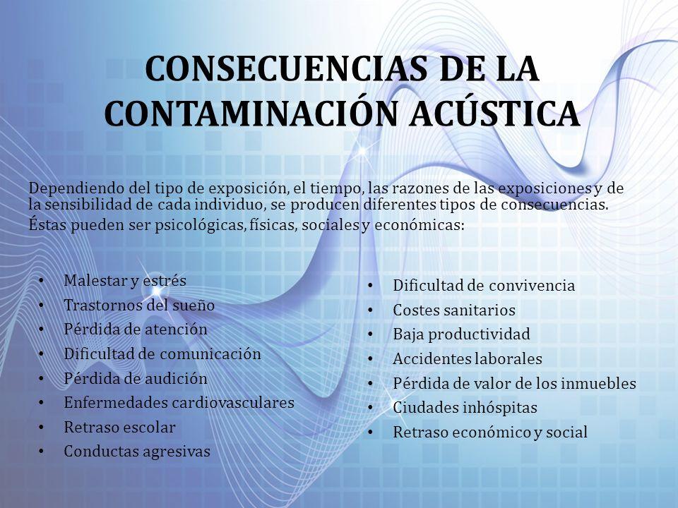 CONSECUENCIAS DE LA CONTAMINACIÓN ACÚSTICA Dependiendo del tipo de exposición, el tiempo, las razones de las exposiciones y de la sensibilidad de cada