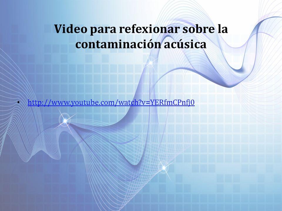 Video para refexionar sobre la contaminación acúsica http://www.youtube.com/watch?v=YERfmCPnfj0