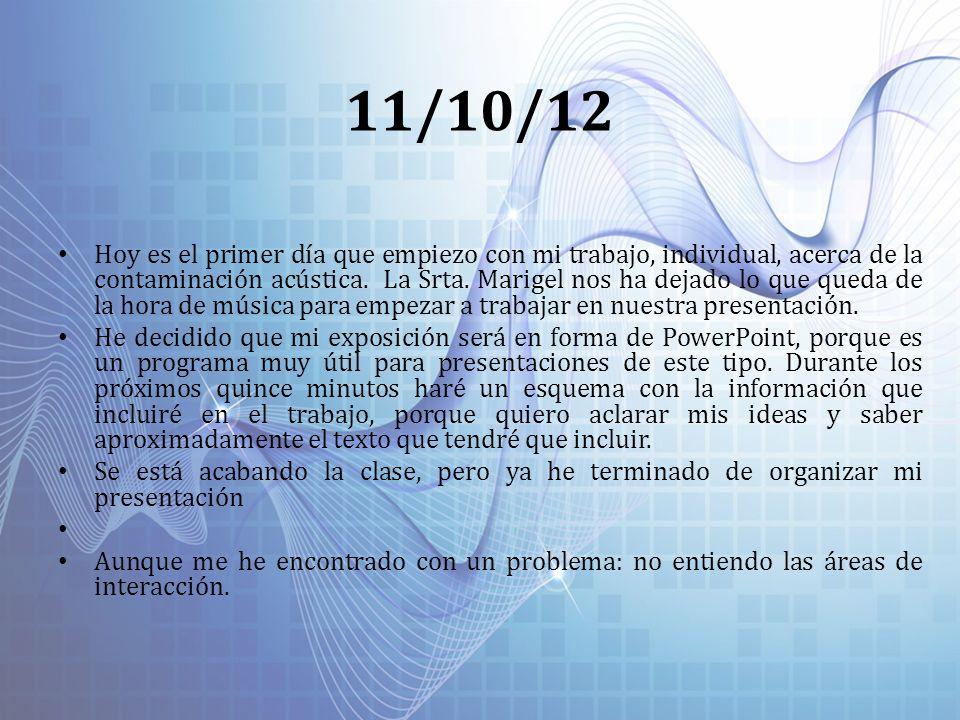 11/10/12 Hoy es el primer día que empiezo con mi trabajo, individual, acerca de la contaminación acústica. La Srta. Marigel nos ha dejado lo que queda