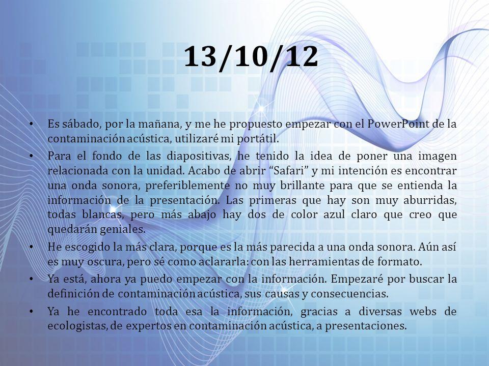 13/10/12 Es sábado, por la mañana, y me he propuesto empezar con el PowerPoint de la contaminación acústica, utilizaré mi portátil. Para el fondo de l