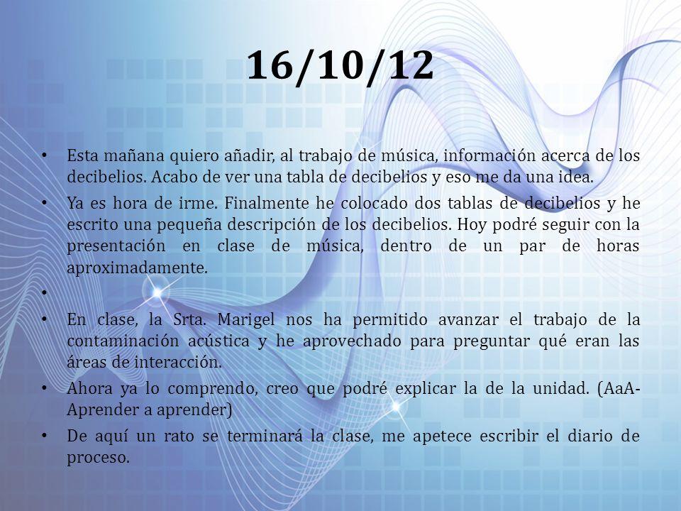 16/10/12 Esta mañana quiero añadir, al trabajo de música, información acerca de los decibelios. Acabo de ver una tabla de decibelios y eso me da una i
