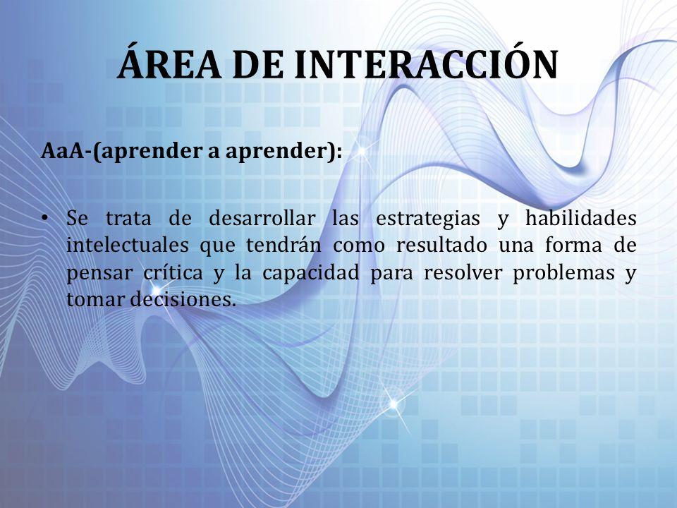 ÁREA DE INTERACCIÓN AaA-(aprender a aprender): Se trata de desarrollar las estrategias y habilidades intelectuales que tendrán como resultado una form