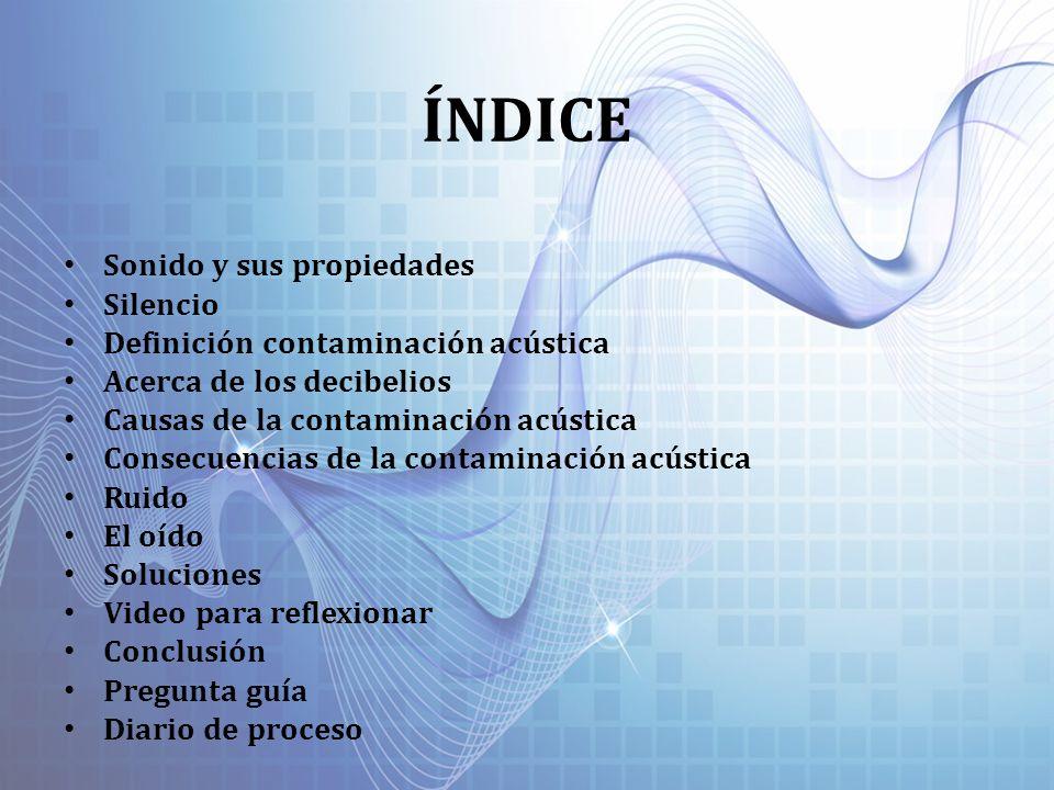 ÍNDICE Sonido y sus propiedades Silencio Definición contaminación acústica Acerca de los decibelios Causas de la contaminación acústica Consecuencias