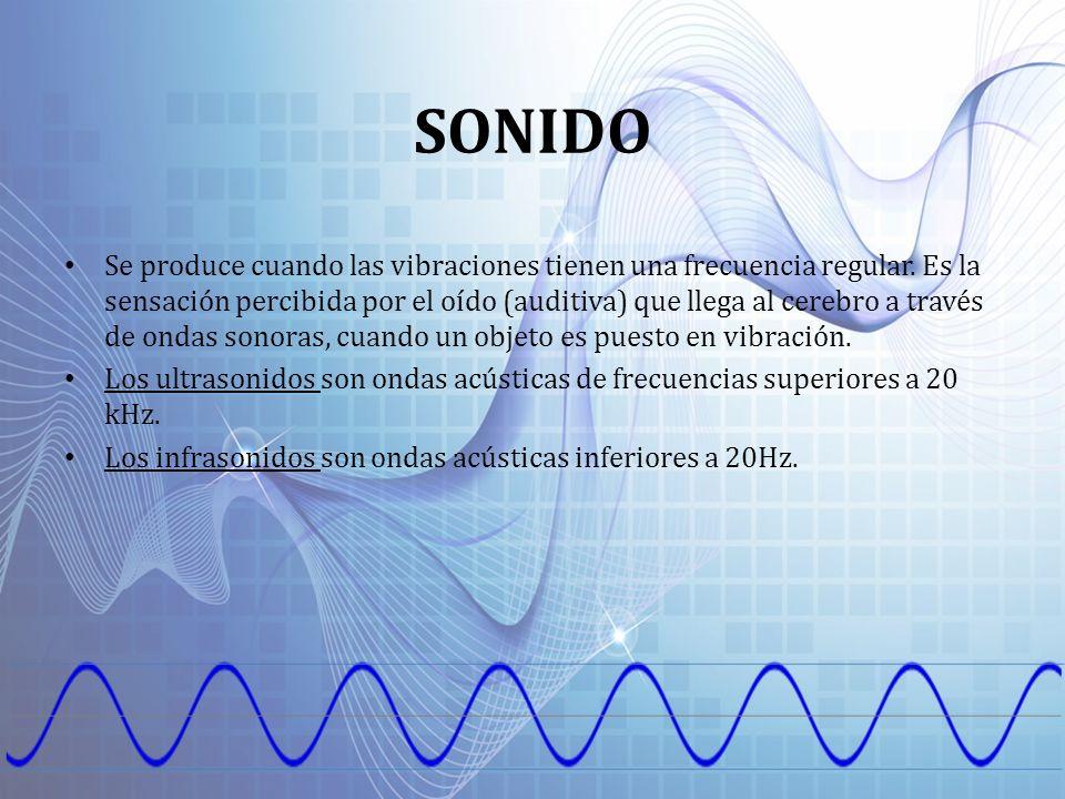SONIDO Se produce cuando las vibraciones tienen una frecuencia regular. Es la sensación percibida por el oído (auditiva) que llega al cerebro a través