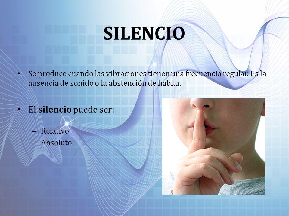 SILENCIO Se produce cuando las vibraciones tienen una frecuencia regular. Es la ausencia de sonido o la abstención de hablar. El silencio puede ser: –
