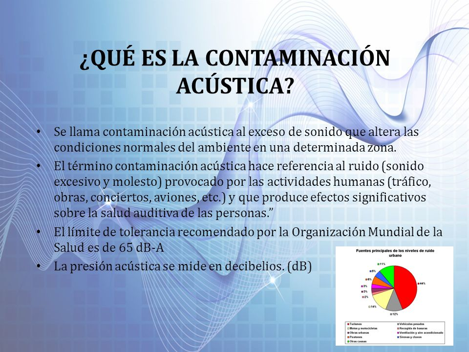 ¿QUÉ ES LA CONTAMINACIÓN ACÚSTICA? Se llama contaminación acústica al exceso de sonido que altera las condiciones normales del ambiente en una determi