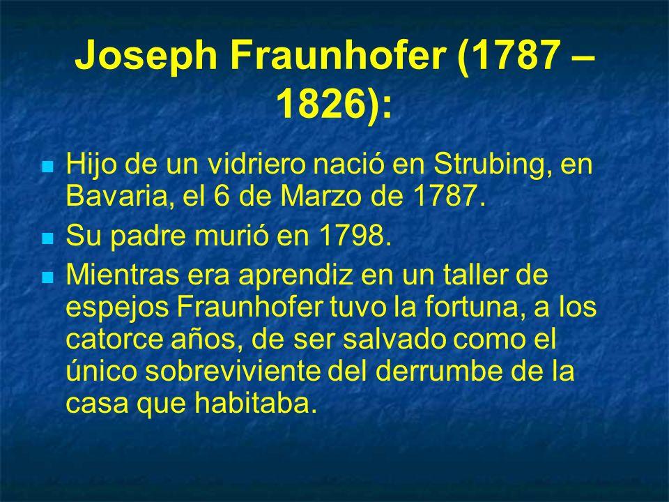 Joseph Fraunhofer (1787 – 1826): Hijo de un vidriero nació en Strubing, en Bavaria, el 6 de Marzo de 1787. Su padre murió en 1798. Mientras era aprend
