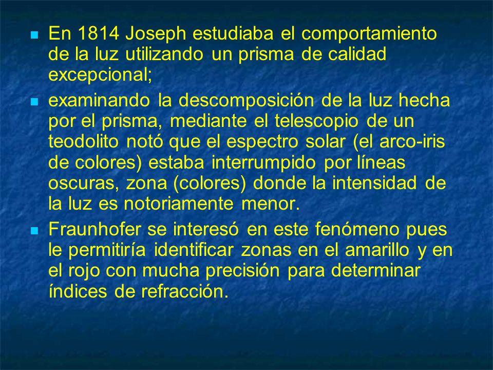 En 1814 Joseph estudiaba el comportamiento de la luz utilizando un prisma de calidad excepcional; examinando la descomposición de la luz hecha por el