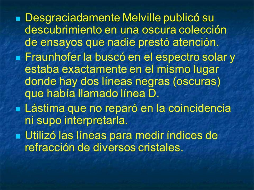 Desgraciadamente Melville publicó su descubrimiento en una oscura colección de ensayos que nadie prestó atención. Fraunhofer la buscó en el espectro s