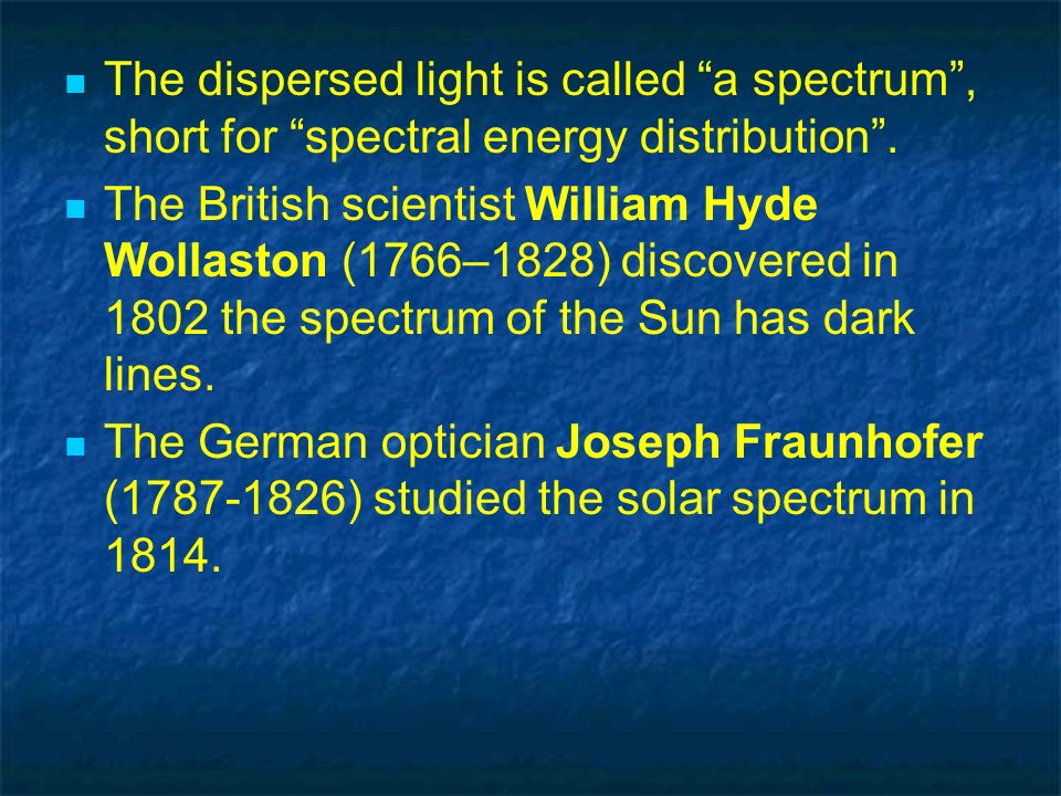 The dispersed light is called a spectrum, short for spectral energy distribution. The British scientist William Hyde Wollaston (1766–1828) discovered