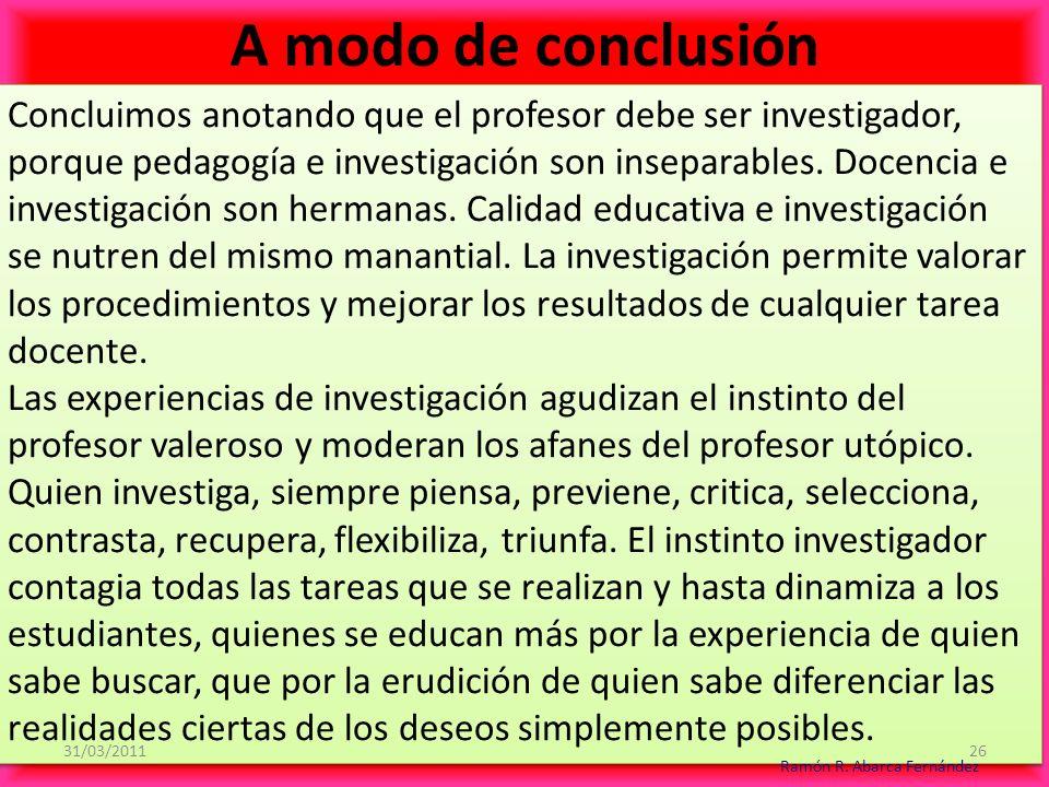 Concluimos anotando que el profesor debe ser investigador, porque pedagogía e investigación son inseparables.