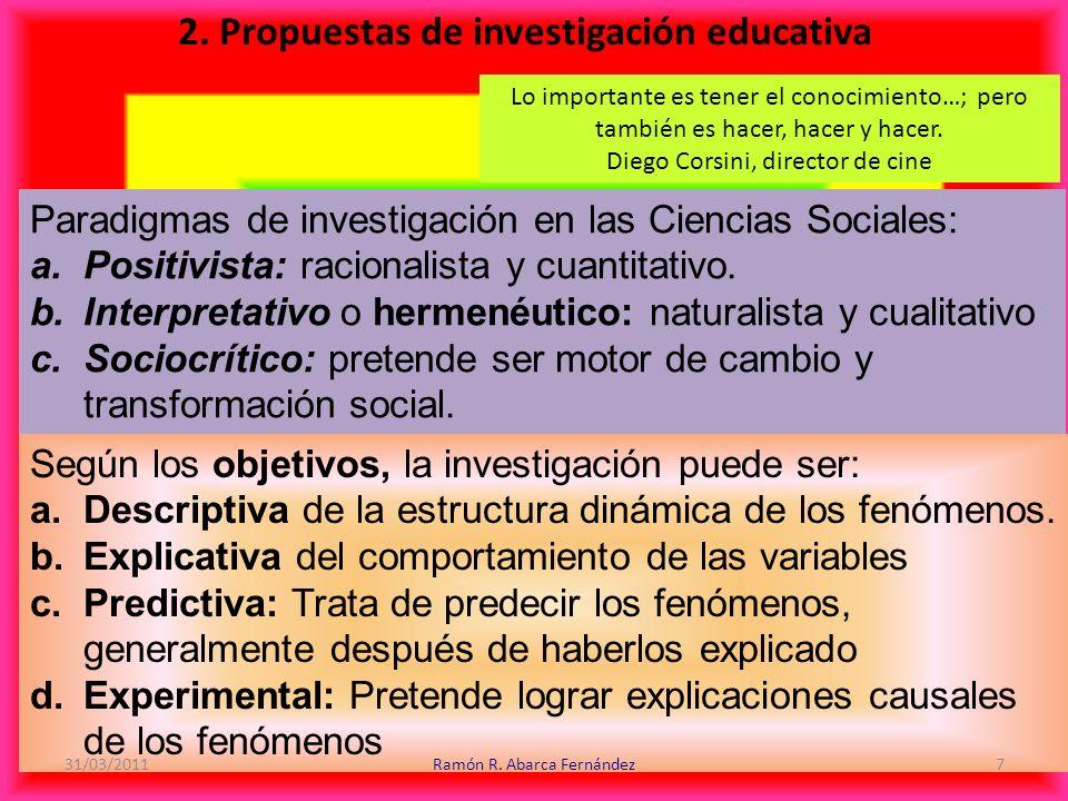 2. Propuestas de investigación educativa Paradigmas de investigación en las Ciencias Sociales: a.Positivista: racionalista y cuantitativo. b.Interpret