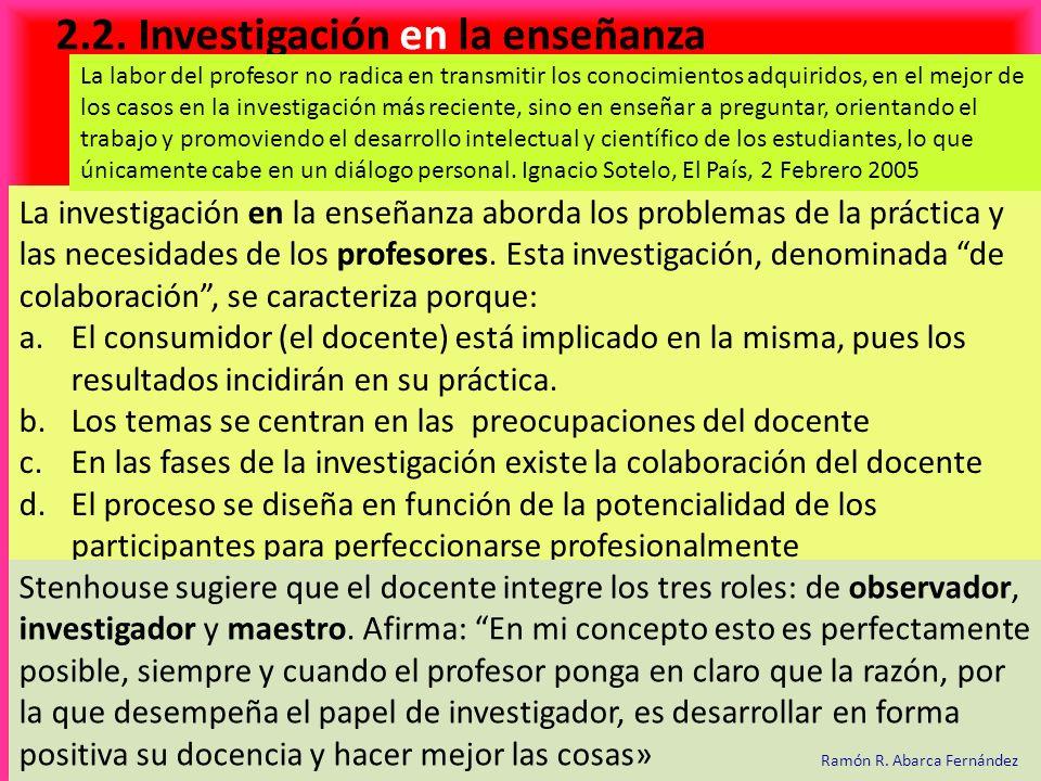 2.2. Investigación en la enseñanza La investigación en la enseñanza aborda los problemas de la práctica y las necesidades de los profesores. Esta inve