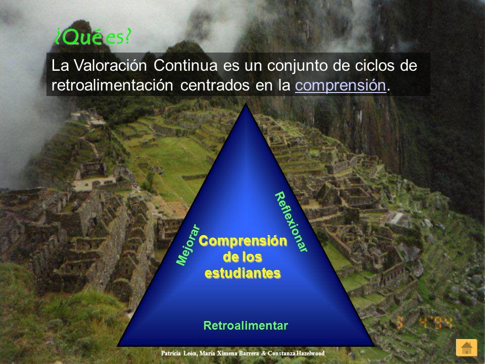 Patricia León, María Ximena Barrera & Constanza Hazelwood ¿Qué es? ¿Qué es? La Valoración Continua es un conjunto de ciclos de retroalimentación centr