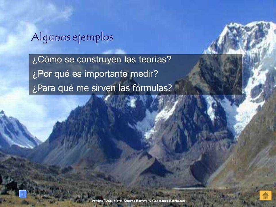 Patricia León, María Ximena Barrera & Constanza Hazelwood Algunos ejemplos Algunos ejemplos ¿Cómo se construyen las teorías? ¿Por qué es importante me