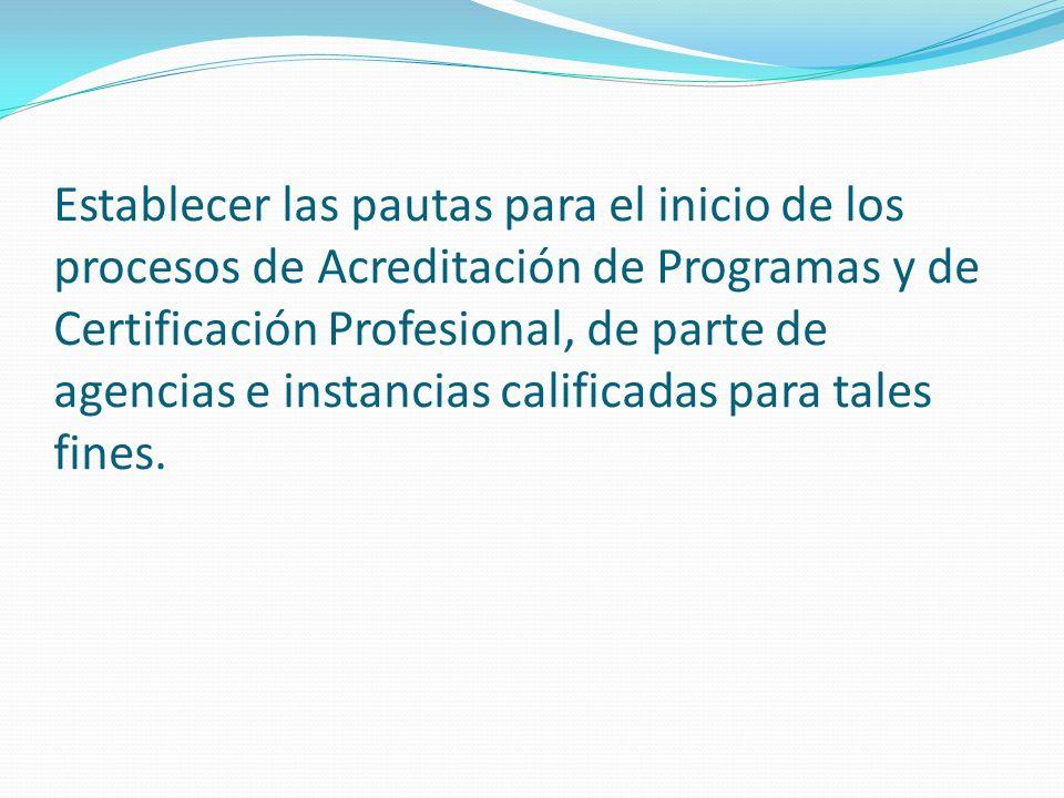 Establecer las pautas para el inicio de los procesos de Acreditación de Programas y de Certificación Profesional, de parte de agencias e instancias calificadas para tales fines.