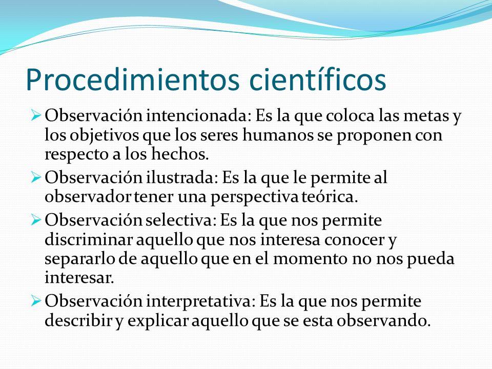 Procedimientos científicos Observación intencionada: Es la que coloca las metas y los objetivos que los seres humanos se proponen con respecto a los h