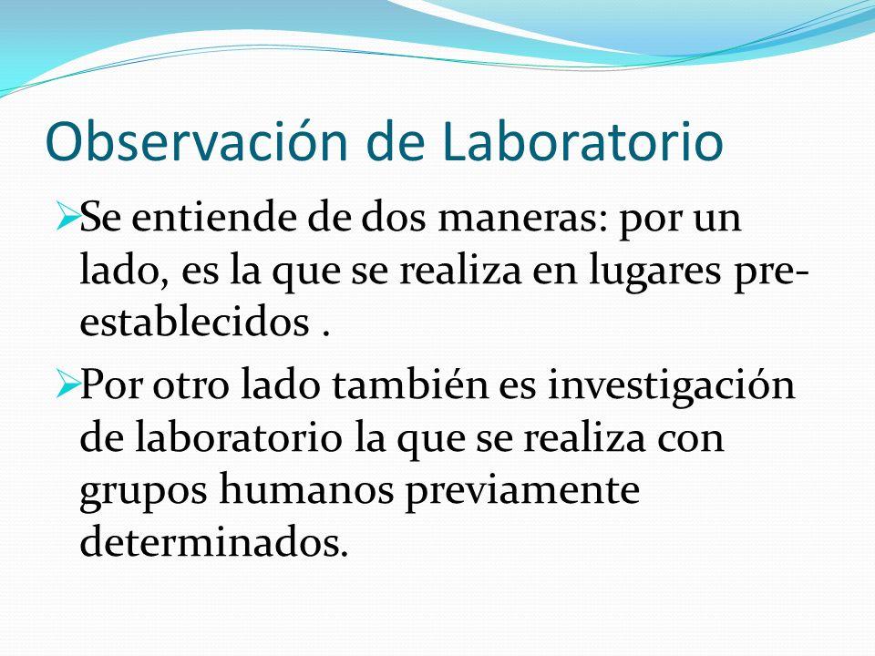 Observación de Laboratorio Se entiende de dos maneras: por un lado, es la que se realiza en lugares pre- establecidos. Por otro lado también es invest