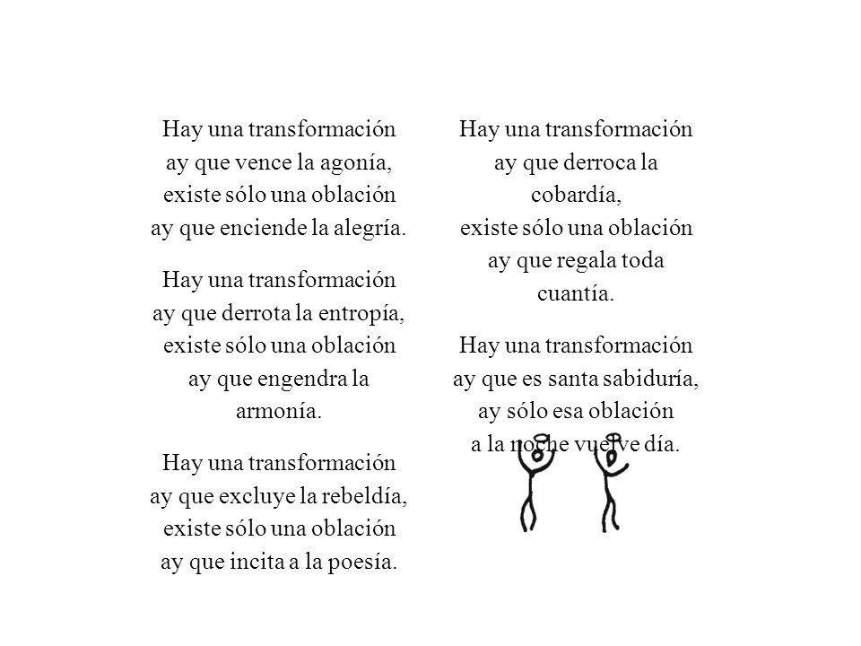 Hay una transformación ay que vence la agonía, existe sólo una oblación ay que enciende la alegría.