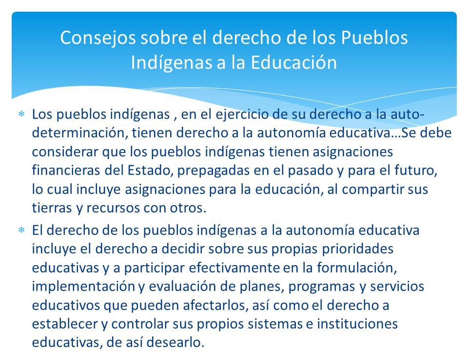 Los pueblos indígenas, en el ejercicio de su derecho a la auto- determinación, tienen derecho a la autonomía educativa…Se debe considerar que los pueb