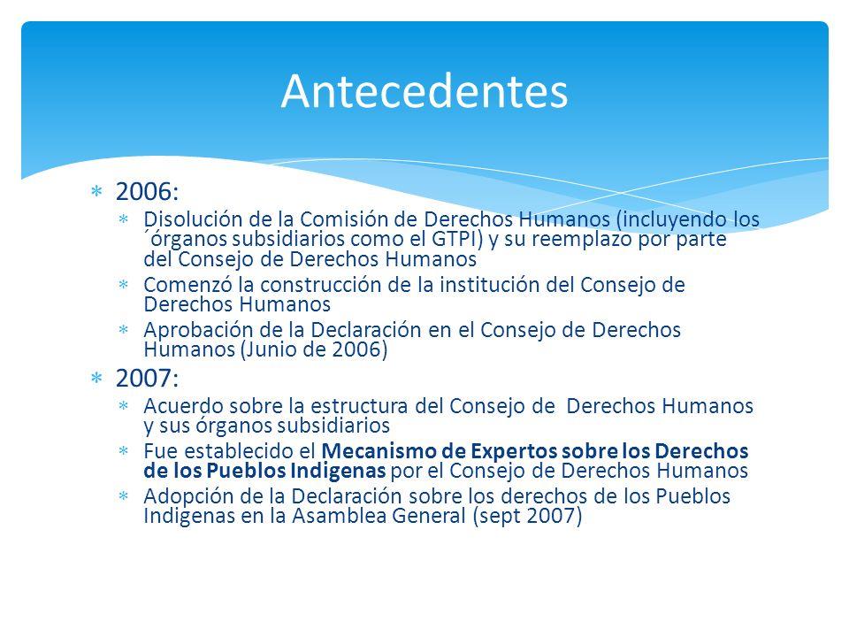 Comisión de Derechos Humanos Sub-Comisión Grupo de Trabajo sobre Pueblos Indígenas Grupo de Trabajo del borrador de la Declaración Consejo de Derechos Humanos Resolución 60/251 de la AG 03/04/06 Construcción Institucional (Resolución 5/1 del CDH) 18/06/06 CDR – Declaración de la ONU 29/06/06 Renovación del RE Resolución 6/16 28/09/07 Asamblea General Reunión Oficiosa Mecanismo de Expertos sobre los Derechos de los Pueblos Indígenas Resolución 6/36 del CDH Resolución 9/7 del CDH Primera Sesión 1-3/10/08 24/09/08 14/12/07 6-7/12/07 13/09/07 28/09/07 Segunda sesión 10-14/08/09 Resolución 12/13 del CDH Sept.2009 Tercera sesión 12-16 July 2010 Adopción de la Declaración por la Asamblea General 13/09/07 Consejo Económico y Social Relator Especial Resolución 63/161 de la AG mandato del FVPI FPAI Lugar dentro del sistema de derechos humanos de la ONU