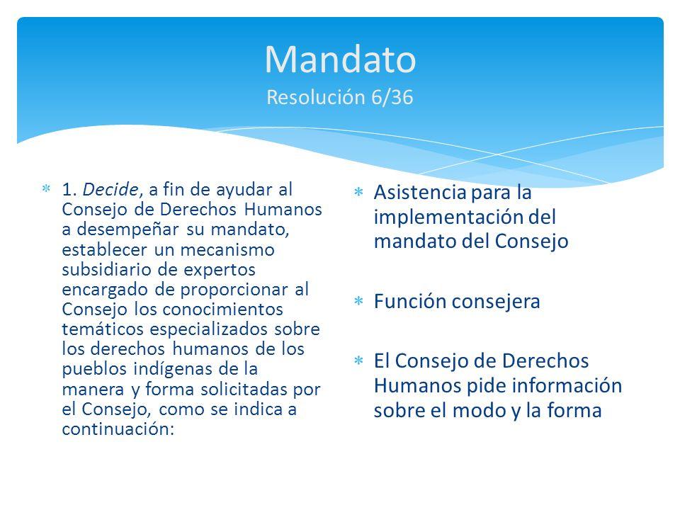 Mandato a) Los conocimientos especializados temáticos se centrarán principalmente en estudios y asesoramiento basado en la investigación; b) El mecanismo podrá, en el ámbito de su labor que determine el Consejo, presentar propuestas al Consejo para que éste las examine y apruebe; Pericia sobretodo a través de estudios y consejos basados en investigación Propuestas – deben obtener la aprobación del Consejo de Derechos Humanos El Consejo de Derechos Humanos requiere: Educación (2008): Res 9/7 Derecho a participar en la toma de decisiones (2009 – 2010): Res 12/13 Culturas y lenguajes (2011): Res 18/8