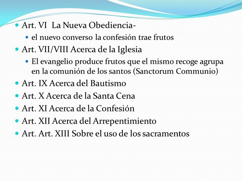 Art. VI La Nueva Obediencia- el nuevo converso la confesión trae frutos Art. VII/VIII Acerca de la Iglesia El evangelio produce frutos que el mismo re