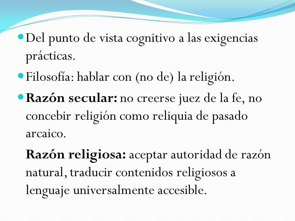 Del punto de vista cognitivo a las exigencias prácticas. Filosofía: hablar con (no de) la religión. Razón secular: no creerse juez de la fe, no conceb