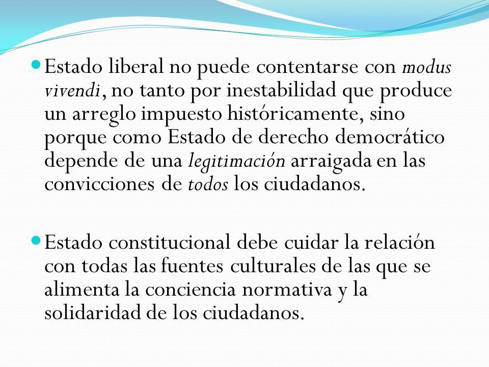 Estado liberal no puede contentarse con modus vivendi, no tanto por inestabilidad que produce un arreglo impuesto históricamente, sino porque como Estado de derecho democrático depende de una legitimación arraigada en las convicciones de todos los ciudadanos.