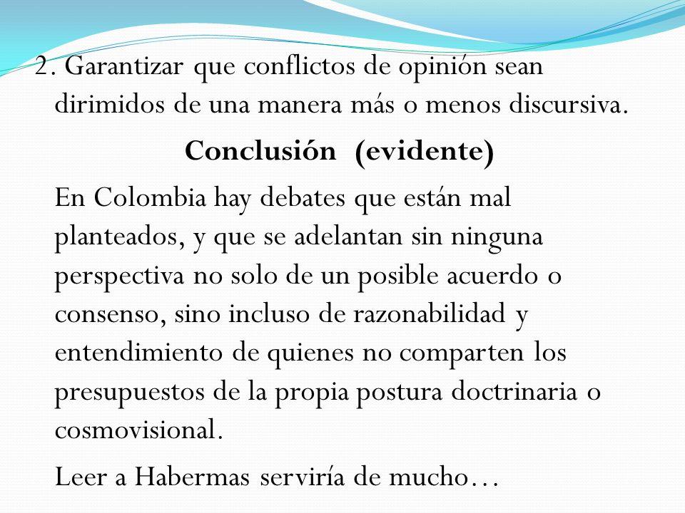 2. Garantizar que conflictos de opinión sean dirimidos de una manera más o menos discursiva. Conclusión (evidente) En Colombia hay debates que están m