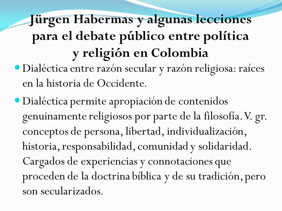 Jürgen Habermas y algunas lecciones para el debate público entre política y religión en Colombia Dialéctica entre razón secular y razón religiosa: raíces en la historia de Occidente.