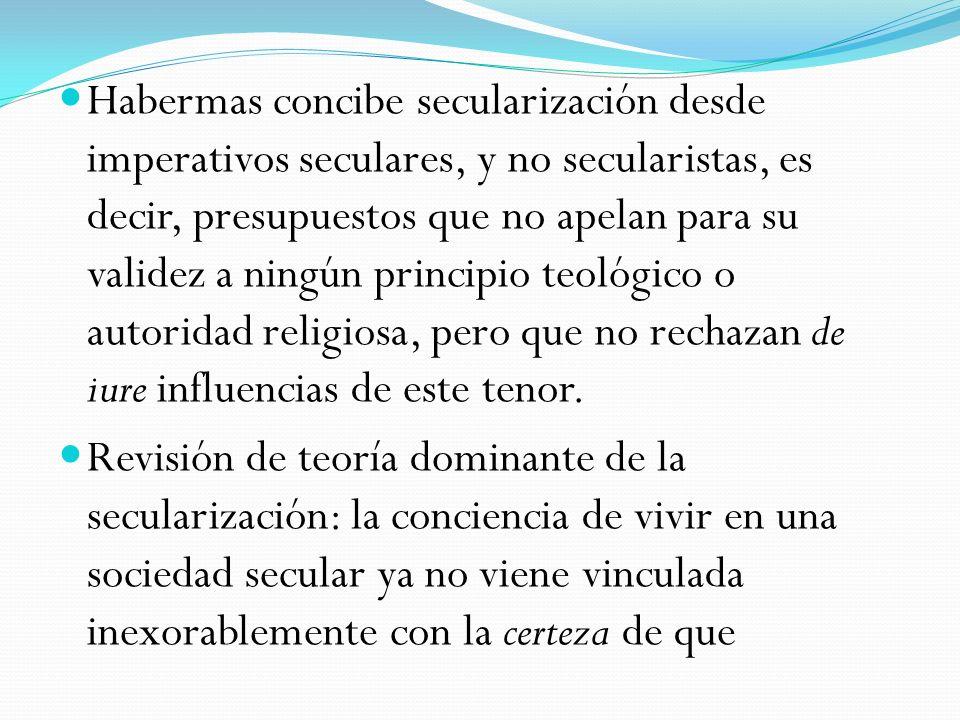Habermas concibe secularización desde imperativos seculares, y no secularistas, es decir, presupuestos que no apelan para su validez a ningún principio teológico o autoridad religiosa, pero que no rechazan de iure influencias de este tenor.