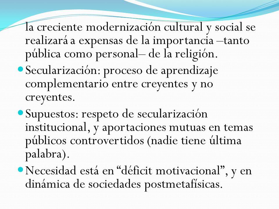 la creciente modernización cultural y social se realizará a expensas de la importancia –tanto pública como personal– de la religión. Secularización: p