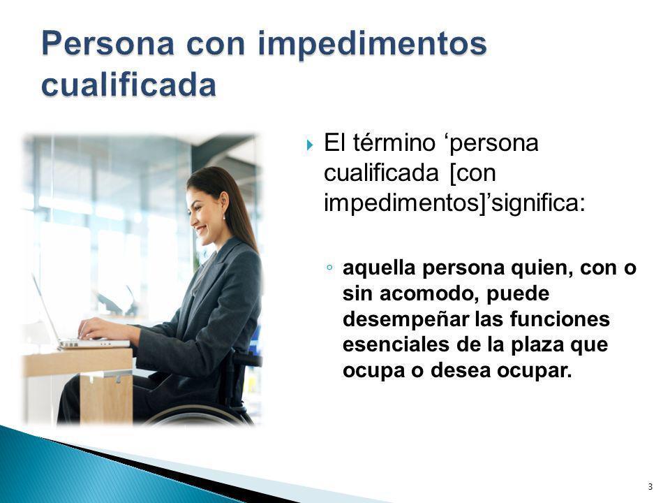 El término persona cualificada [con impedimentos]significa: aquella persona quien, con o sin acomodo, puede desempeñar las funciones esenciales de la