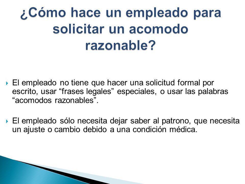 El empleado no tiene que hacer una solicitud formal por escrito, usar frases legales especiales, o usar las palabras acomodos razonables. El empleado