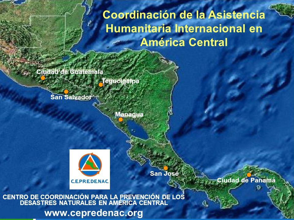 CENTRO DE COORDINACIÓN PARA LA PREVENCIÓN DE LOS DESASTRES NATURALES EN AMÉRICA CENTRAL www.cepredenac.org San Salvador San José Ciudad de Panamá Managua Tegucigalpa Ciudad de Guatemala Coordinación de la Asistencia Humanitaria Internacional en América Central